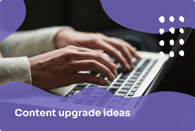 9 Content Upgrade Ideas to Grow Your Email List + How to Create Your Own